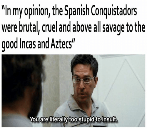 Crafty Conquistador: win my opinion, the Spanish Conquistadors  were bruta, crueland above all savagetothe  good Incas and Aztecsn  You are literally too stupid to insult.
