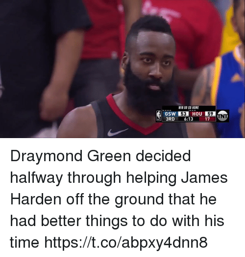 Sizzle: WIN OR GO HOME  HOU  59  53  3RD 6:13 17  GSW Draymond Green decided halfway through helping James Harden off the ground that he had better things to do with his time https://t.co/abpxy4dnn8