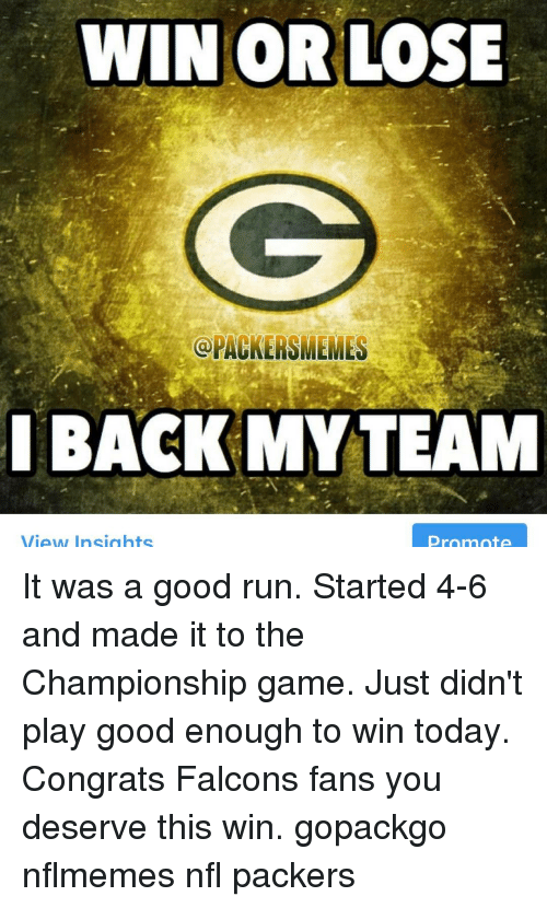 Green Bay Packers: WIN OR LOSE  @PACKER SMEMES  BACK MY TEAM  View Insights  Promote It was a good run. Started 4-6 and made it to the Championship game. Just didn't play good enough to win today. Congrats Falcons fans you deserve this win. gopackgo nflmemes nfl packers