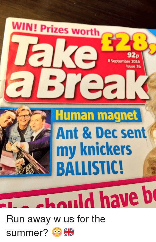 ballistics: WIN! Prizes worth  92p  8 September 2016  issue 36  Human magnet  Ant & Dec sent  my knickers  BALLISTIC! Run away w us for the summer? 😳🇬🇧