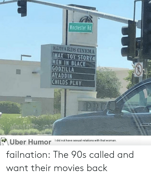 cinema: Winchester Rd  EDWARDS CINEMA  IMAX TOY STORY4  MEN IN BLACK  GODZILLA  AVLADDIN  CHILDS PLAY  I did not have sexual relations with that woman  Uber Humor failnation:  The 90s called and want their movies back