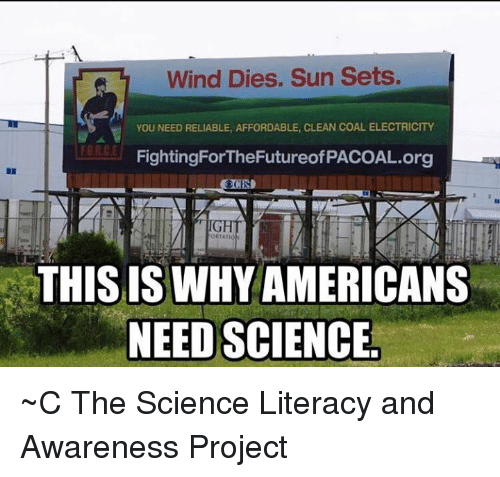 Memes, Science, and 🤖: Wind Dies. Sun Sets.  YOU NEED RELIABLE, AFFORDABLE, CLEAN COAL ELECTRICITY  EORCE  FightingForTheFutureofPACOAL.org  ORTATIO  THIS IS WHYAMERICANS  NEED SCIENCE ~C  The Science Literacy and Awareness Project