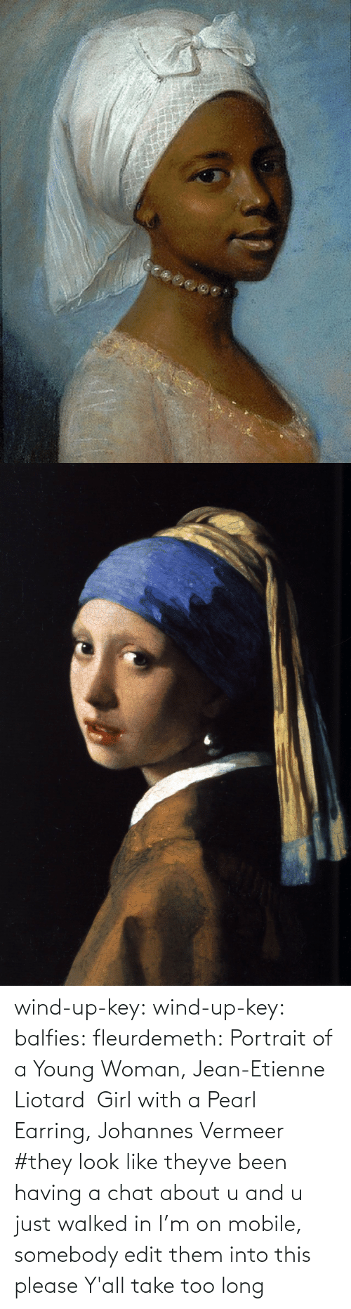 wind: wind-up-key: wind-up-key:   balfies:  fleurdemeth:  Portrait of a Young Woman, Jean-Etienne Liotard Girl with a Pearl Earring, Johannes Vermeer  #they look like theyve been having a chat about u and u just walked in   I'm on mobile, somebody edit them into this please   Y'all take too long