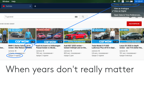 skoda: Window Help  Fri 23:17  100%  A  Friday, 27 September 2019  YouTube  X  View as Analogue  Digital  View as  Open Date & Time Preferences...  Търсене  АБОНИРАНЕ  ъчан за вас канал  P HEAD2HEAD  carwow  carwov  E REVIEWS  REVIEWS  LAEIAWEME  carwow  carwow 11:20  iev 20:42  Lexus ES Review 15:  carwow12:56  -SE 600hp Audi RS7 Revie 14:37  6:25  BMW 3 Series Saloon 2018  review | Mat Watson Reviews  Audi A4 Avant vs Volkswagen  Lexus ES 2020 in-depth  review - see if it's better tha...  Tesla Model S P100D  Audi RS7 2020 review  Ludicrous Plus 2018 in-dept...  bes...  Passat Estate vs Skoda...  tested 0-60mph and on the...  carwow  carwow  carwow  carwow  carwow  1.2 млн показвания  805 хил. показвания-  782 хил. Показвания-  2,8 млн. Показвания.  781 хил. показвания-  преди б месеца  преди 3 години  преди 2 години  преди 2 години  преди 2 дни When years don't really matter