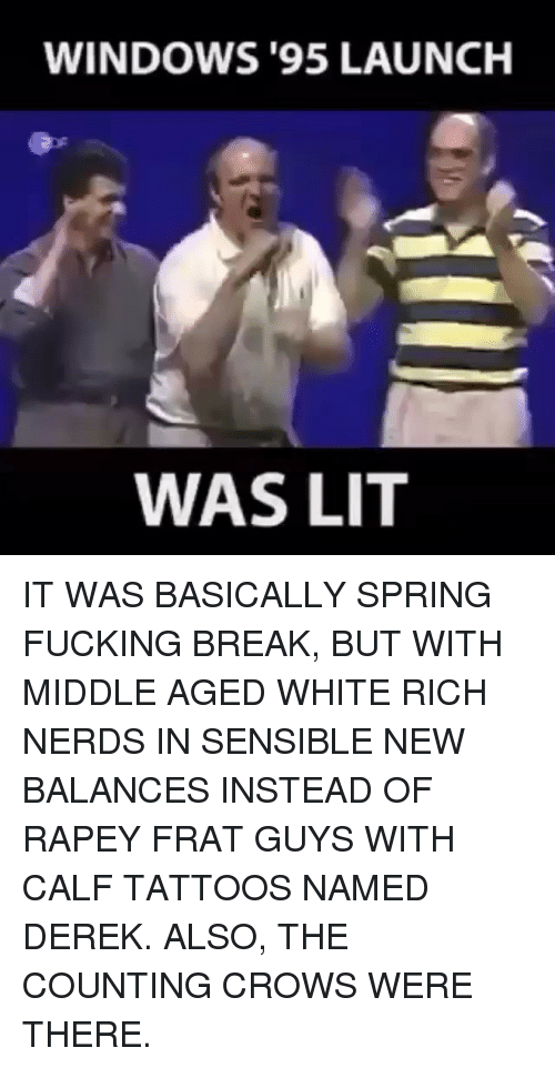 Fucking, Lit, and Memes: WINDOWS '95 LAUNCH  WAS LIT IT WAS BASICALLY SPRING FUCKING BREAK, BUT WITH MIDDLE AGED WHITE RICH NERDS IN SENSIBLE NEW BALANCES INSTEAD OF RAPEY FRAT GUYS WITH CALF TATTOOS NAMED DEREK. ALSO, THE COUNTING CROWS WERE THERE.