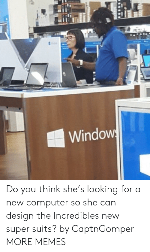incredibles: Windows Do you think she's looking for a new computer so she can design the Incredibles new super suits? by CaptnGomper MORE MEMES