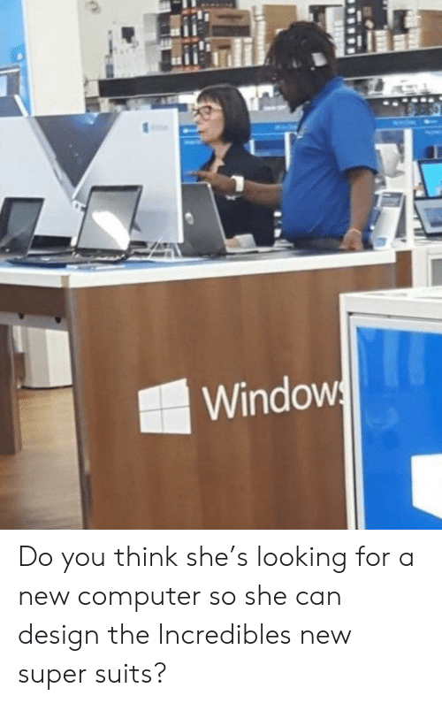 incredibles: Windows Do you think she's looking for a new computer so she can design the Incredibles new super suits?