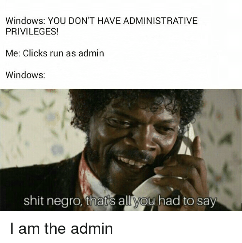 privileges: Windows: YOU DON'T HAVE ADMINISTRATIVE  PRIVILEGES!  Me: Clicks run as admin  Windows:  shit negro, thatis all you had to say I am the admin