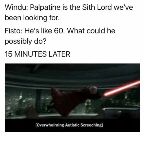 Dank, Sith, and 🤖: Windu: Palpatine is the Sith Lord we've  been looking for.  Fisto: He's like 60. What could he  possibly do?  15 MINUTES LATER  [overwhelming Autistic Screechingl