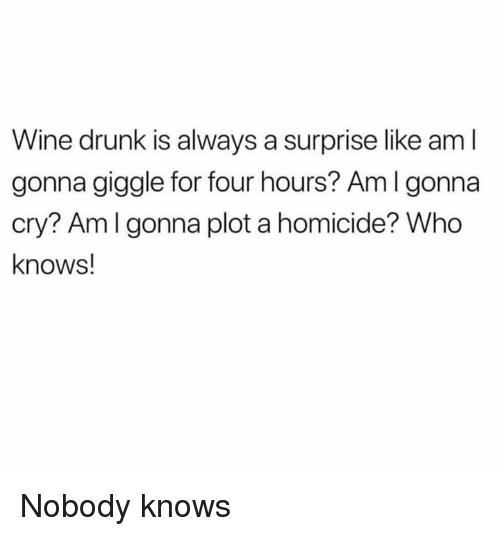 Dank, Drunk, and Wine: Wine drunk is always a surprise like am l  gonna giggle for four hours? Am I gonna  cry? Amlgonna plot a homicide? Who  knows! Nobody knows