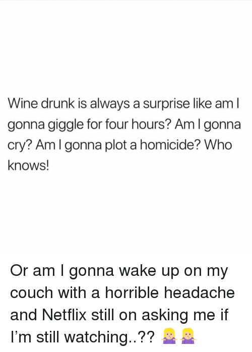 wine drunk: Wine drunk is always a surprise like am l  gonna giggle for four hours? Amlgonna  cry? Am l gonna plot a homicide? Who  knows! Or am I gonna wake up on my couch with a horrible headache and Netflix still on asking me if I'm still watching..?? 🤷🏼♀️🤷🏼♀️