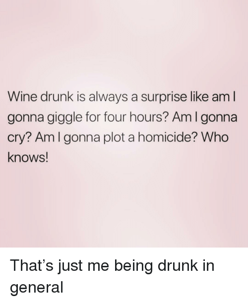 wine drunk: Wine drunk is always a surprise like am l  gonna giggle for four hours? Am I gonna  cry? Amlgonna plot a homicide? Who  knows! That's just me being drunk in general