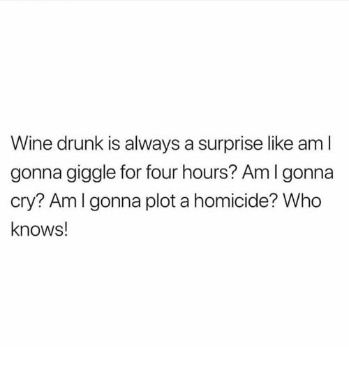 wine drunk: Wine drunk is always a surprise like aml  gonna giggle for four hours? Aml gonna  cry? Amlgonna plot a homicide? Who  knows!