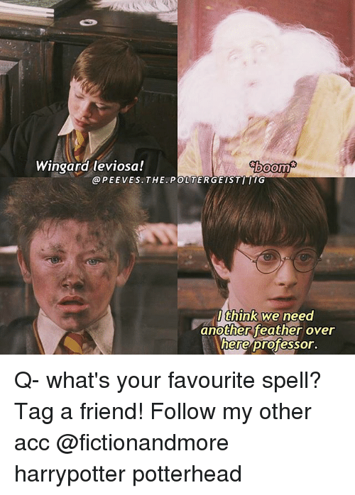 Memes, 🤖, and Poltergeist: Wingard leviosa!  WEboom  @PEE VES. THE. POLTERGEIST  think we need  another feather over  here professor Q- what's your favourite spell? Tag a friend! Follow my other acc @fictionandmore harrypotter potterhead