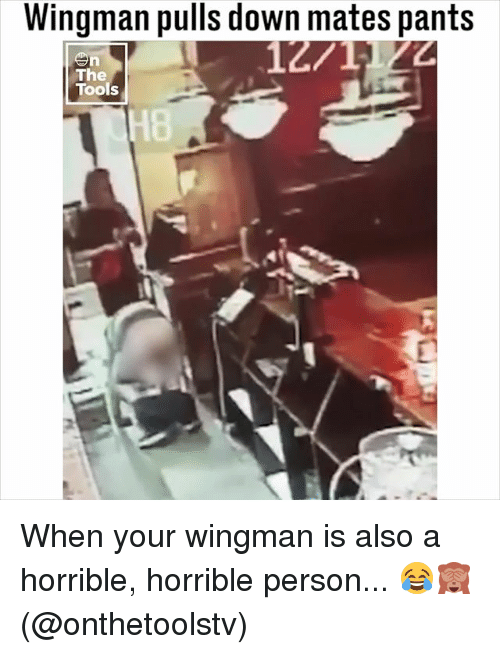 Memes, 🤖, and Tools: Wingman pulls down mates pants  12  The  Tools  H8 When your wingman is also a horrible, horrible person... 😂🙈 (@onthetoolstv)
