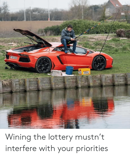 wining: Wining the lottery mustn't interfere with your priorities