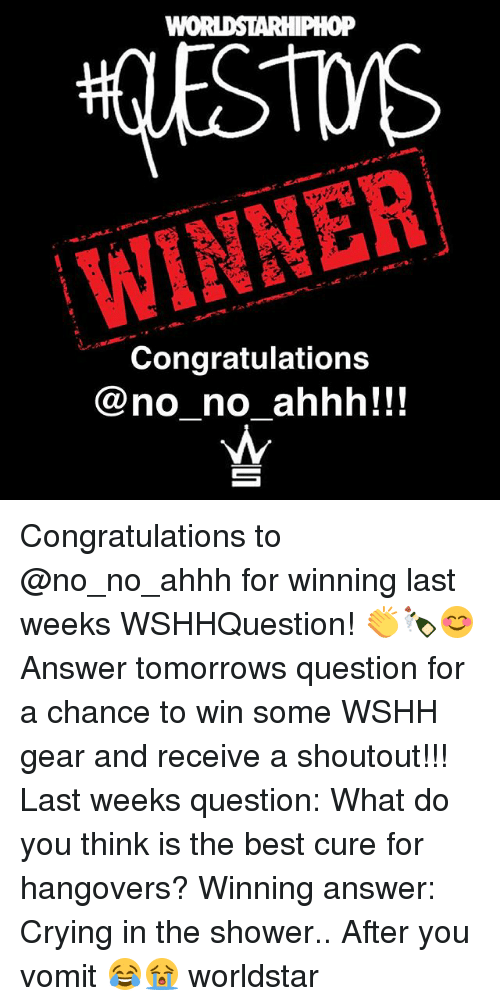 Crying, Memes, and Shower: WINNER  Congratulations  @no no ahhh!!! Congratulations to @no_no_ahhh for winning last weeks WSHHQuestion! 👏🍾😊 Answer tomorrows question for a chance to win some WSHH gear and receive a shoutout!!! Last weeks question: What do you think is the best cure for hangovers? Winning answer: Crying in the shower.. After you vomit 😂😭 worldstar