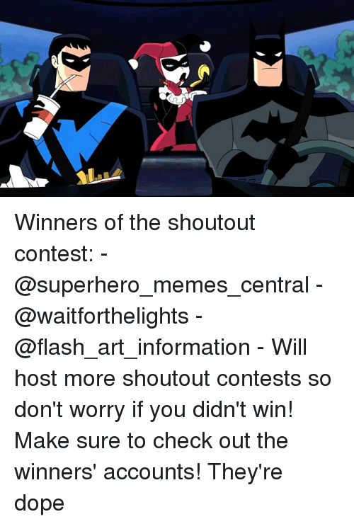Dope, Memes, and Superhero: Winners of the shoutout contest: - @superhero_memes_central - @waitforthelights - @flash_art_information - Will host more shoutout contests so don't worry if you didn't win! Make sure to check out the winners' accounts! They're dope