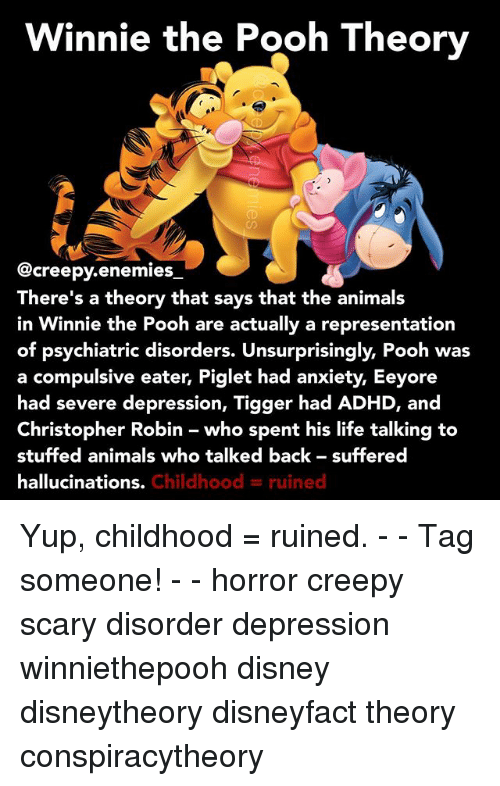 Animals, Creepy, and Disney: Winnie the Pooh Theory  @creepy enemies  There's a theory that says that the animals  in Winnie the Pooh are actually a representation  of psychiatric disorders. Unsurprisingly, Pooh was  a compulsive eater, Piglet had anxiety, Eeyore  had severe depression, Tigger had ADHD, and  Christopher Robin who spent his life talking to  stuffed animals who talked back suffered  hallucinations.  Childhood ruined Yup, childhood = ruined. - - Tag someone! - - horror creepy scary disorder depression winniethepooh disney disneytheory disneyfact theory conspiracytheory