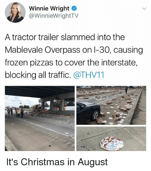 Frozenness: Winnie Wright  @WinnieWrightTV  A tractor trailer slammed into the  Mablevale Overpass on l-30, causing  frozen pizzas to cover the interstate,  blocking all traffic. @THV11 It's Christmas in August