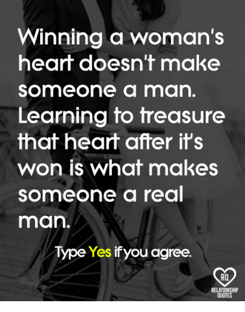 Memes, Heart, and Quotes: Winning a woman's  heart doesn't make  Someone a man.  Learning to treasure  that heart after it's  won is what makes  Someone a real  man.  Type Yes ifyou agree.  RO  RELATIONSHIP  QUOTES