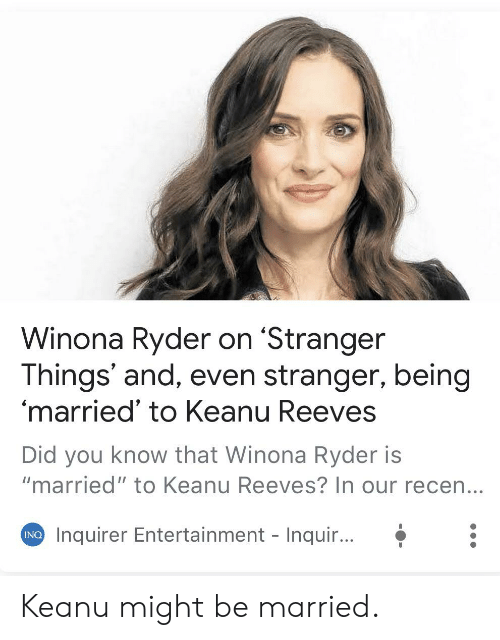 """Winona Ryder: Winona Ryder on 'Stranger  Things' and, even stranger, being  'married' to Keanu Reeves  Did you know that Winona Ryder is  """"married"""" to Keanu Reeves? In our recen...  Inquirer Entertainment - Inqui...  INQ Keanu might be married."""