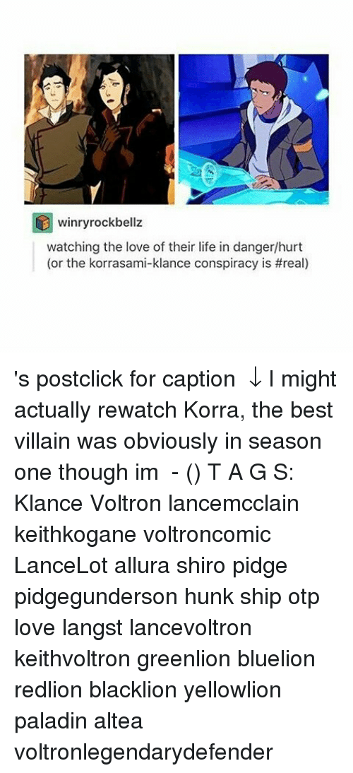 Life, Love, and Memes: winryrockbellz  watching the love of their life in danger/hurt  (or the korrasami-klance conspiracy is 's post│click for caption ↓ I might actually rewatch Korra, the best villain was obviously in season one though im ⠀⠀ - (ㅇㅅㅇ❀)⠀ T A G S: Klance Voltron lancemcclain keithkogane voltroncomic LanceLot allura shiro pidge pidgegunderson hunk ship otp love langst lancevoltron keithvoltron greenlion bluelion redlion blacklion yellowlion paladin altea voltronlegendarydefender