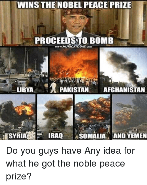 Memes, Afghanistan, and Iraq: WINS THE NOBEL PEACE PRIZE  PROCEEDS TO BOMB  M LIBYA  PAKISTAN AFGHANISTAN  IRAQ  SOMALIA AND YEMEN Do you guys have Any idea for what he got the noble peace prize?