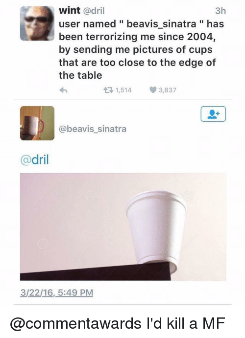 Beavies: wint adril  3h  user named beavis sinatra has  been terrorizing me since 2004,  by sending me pictures of cups  that are too close to the edge of  the table  At 1,514 3,837  @beavis sinatra  dril  3/22/16, 5:49 PM @commentawards I'd kill a MF
