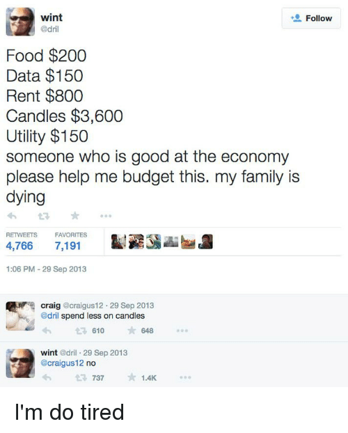dril: wint  @dril  Follow  Food $200  Data $150  Rent $800  Candles $3,600  Utility $150  someone who is good at the economy  please help me budget this. my family is  dying  RETWEETS  FAVORITES  4,766 7,191  1:06 PM -29 Sep 2013  craig @craigus12. 29 Sep 2013  @dril spend less on candles  610  648  wint @dril 29 Sep 2013  @craigus12 no  737  1.4K I'm do tired
