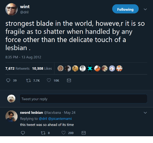 dril: wint  @dril  Following  strongest blade in the world, howeve,r it is so  fragile as to shatter when handled by any  force other than the delicate touch of a  lesbian  8:35 PM-13 Aug 2012  7,672 Retweets 10,308 Likes  Tweet your reply  sword lesbian @lacvbana May 24  Replying to @dril @picantemami  this tweet was so ahead of its time  200