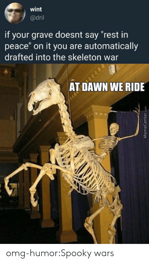"""dril: wint  @dril  if your grave doesnt say """"rest in  peace"""" on it you are automatically  drafted into the skeleton war  AT DAWN WE RIDE omg-humor:Spooky wars"""