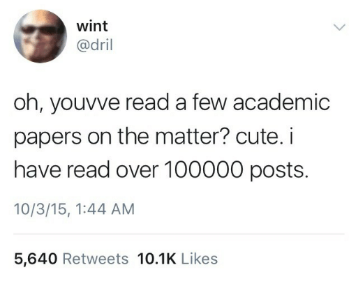 dril: wint  @dril  oh, youvve read a few academic  papers on the matter? cute. i  have read over 100000 posts.  10/3/15, 1:44 AM  5,640 Retweets 10.1K Likes