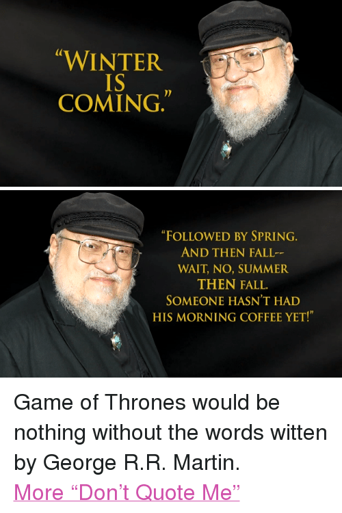 """Game of Thrones: WINTE  IS  COMING   """"FOLLOWED BY SPRING  AND THEN FALL  WAIT, NO, SUMMER  THEN FALL.  SOMEONE HASN'T HAD  HIS MORNING COFFEE YET!"""" <p>Game of Thrones would be nothing without the words witten by George R.R. Martin.</p> <p><a href=""""http://www.youtube.com/watch?v=gERVavrzAsY&amp;list=UU8-Th83bH_thdKZDJCrn88g&amp;index=3"""" target=""""_blank"""">More """"Don't Quote Me""""</a></p>"""
