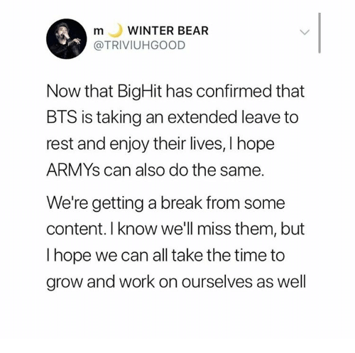 Armys: WINTER BEAR  m  L  @TRIVIUHGOOD  Now that BigHit has confirmed that  BTS is taking an extended leave to  rest and enjoy their lives, I hope  ARMYS can also do the same.  We're getting a break from some  content. I know we'll miss them, but  I hope we can all take the time to  grow and work on ourselves as well