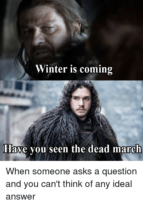 Thrones Meme: Winter is coming  Have you seen the dead march When someone asks a question and you can't think of any ideal answer