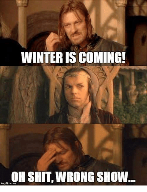 memes: WINTER IS COMING!  OH SHIT, WRONG SHOW