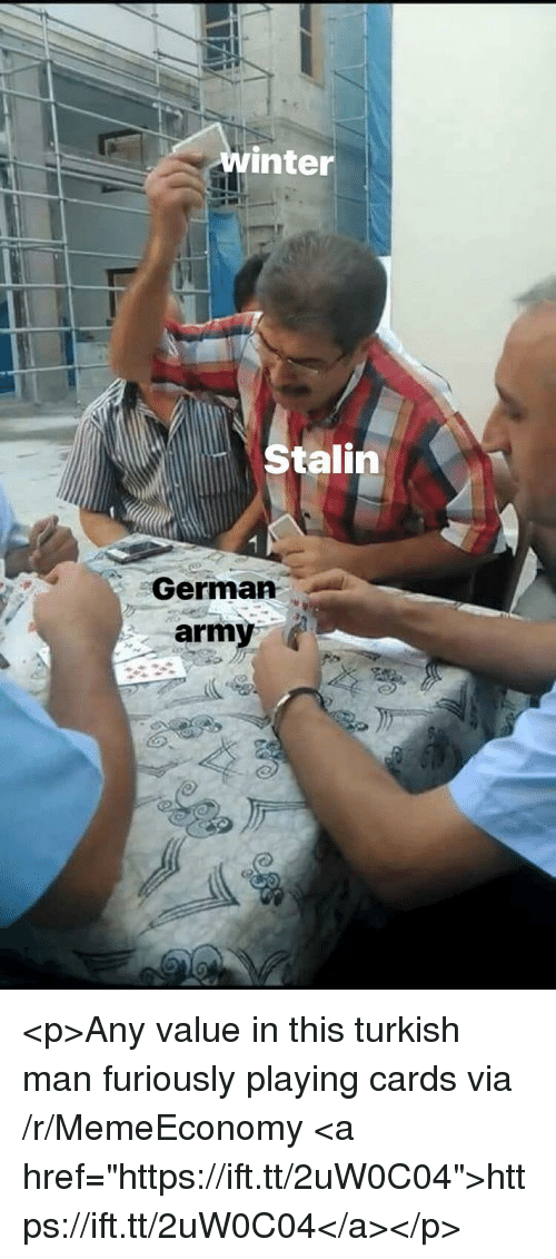 """german army: winter  Stalin  German  army <p>Any value in this turkish man furiously playing cards via /r/MemeEconomy <a href=""""https://ift.tt/2uW0C04"""">https://ift.tt/2uW0C04</a></p>"""