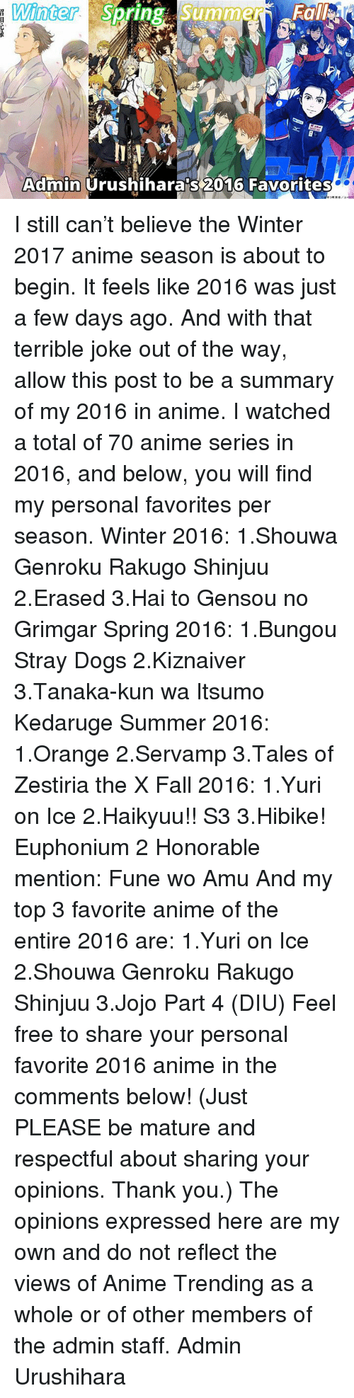terrible jokes: Winter  Su  Summer  Spring Admin  Urushiharaps 2016 Favorites I still can't believe the Winter 2017 anime season is about to begin. It feels like 2016 was just a few days ago.  And with that terrible joke out of the way, allow this post to be a summary of my 2016 in anime. I watched a total of 70 anime series in 2016, and below, you will find my personal favorites per season.  Winter 2016: 1.Shouwa Genroku Rakugo Shinjuu 2.Erased 3.Hai to Gensou no Grimgar  Spring 2016: 1.Bungou Stray Dogs 2.Kiznaiver 3.Tanaka-kun wa Itsumo Kedaruge  Summer 2016: 1.Orange 2.Servamp 3.Tales of Zestiria the X  Fall 2016: 1.Yuri on Ice 2.Haikyuu!! S3 3.Hibike! Euphonium 2 Honorable mention: Fune wo Amu  And my top 3 favorite anime of the entire 2016 are: 1.Yuri on Ice 2.Shouwa Genroku Rakugo Shinjuu 3.Jojo Part 4 (DIU)  Feel free to share your personal favorite 2016 anime in the comments below! (Just PLEASE be mature and respectful about sharing your opinions. Thank you.)  The opinions expressed here are my own and do not reflect the views of Anime Trending as a whole or of other members of the admin staff.  Admin Urushihara