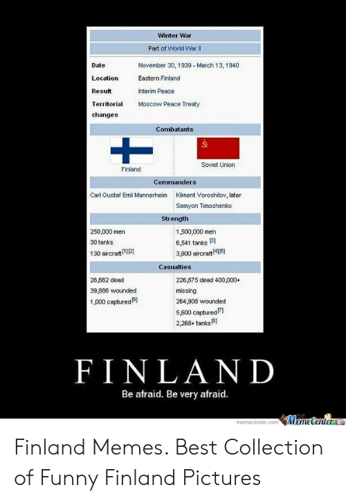 Finnish Meme: Winter War  Part of World War Il  Date  Location  Result  Territorial oscow Peace Treaty  changes  November 30, 1939 - March 13, 1940  Eastern Finland  Interim Peace  Combatants  ゑ  Soviet Union  Finland  Carl Gustaf Emil Mannerheim  Kliment Voroshilov, later  Semyon Timoshenko  Strength  250,000 men  30 tanks  130 aircraft12]  1,500,000 men  6,541 tanks 31  3,800 aircraft4]15)  Casualties  26,662 dead  39,886 wounded  1,000 captured6i  226,875 dead 400,000+  missing  264,908 wounded  5,600 capturedl  2,268+anksB]  FINLAND  Be afraid. Be very afraid Finland Memes. Best Collection of Funny Finland Pictures