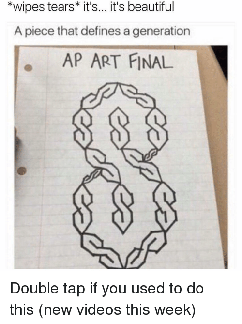 wipes tear: *wipes tears it's... it's beautiful  A piece that defines a generation  AP ART FINAL Double tap if you used to do this (new videos this week)