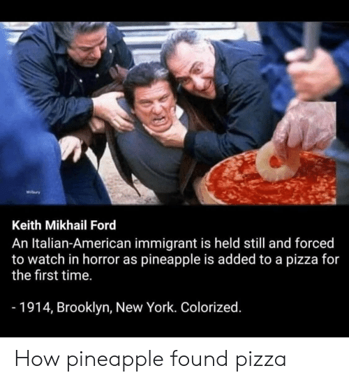 Pineapple: wiry  Keith Mikhail Ford  An Italian-American immigrant is held still and forced  to watch in horror as pineapple is added to a pizza for  the first time.  -1914, Brooklyn, New York. Colorized. How pineapple found pizza