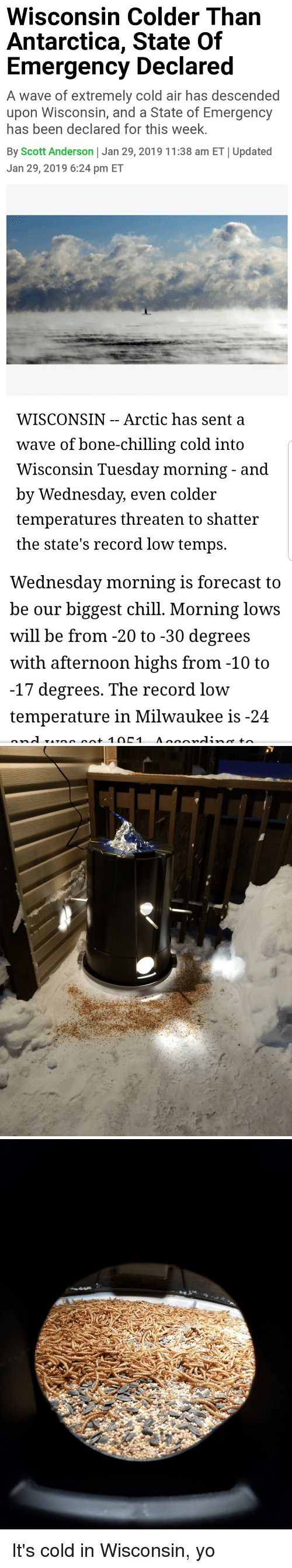 Forecast: Wisconsin Colder Than  Antarctica, State Of  Emergency Declared  A wave of extremely cold air has descended  upon Wisconsin, and a State of Emergency  has been declared for this week.  By Scott Anderson Jan 29, 2019 11:38 am ET Updated  Jan 29, 2019 6:24 pm ET   WISCONSIN - - Arctic has sent a  wave of bone-chilling cold intO  Wisconsin Tuesday morning - and  by Wednesday, even col  temperatures threaten to shatter  the state's record low temps.  der   Wednesday morning is forecast to  be our biggest chill. Morning lows  will be from -20 to -30 degrees  with afternoon highs from -10 to  -17 degrees. The record low  temperature in Milwaukee is-24 It's cold in Wisconsin, yo
