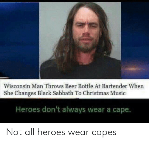 christmas-music: Wisconsin Man Throws Beer Bottle At Bartender When  She Changes Black Sabbath To Christmas Music  Heroes don't always wear a cape. Not all heroes wear capes