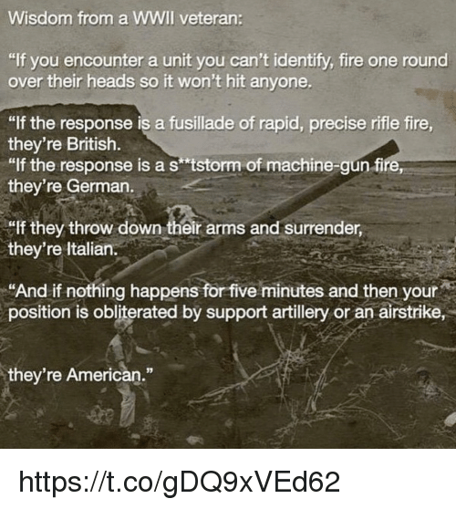 """Throw Down: Wisdom from a WWIl veteran:  """"If you encounter a unit you can't identify, fire one round  over their heads so it won't hit anyone  """"If the response is a fusillade of rapid, precise rifle fire  they're British.  """"lf the response is a s tstorm of machine-gun fire  they're German.  lf they throw down their arms and surrender,  they're ltalian.  """"And if nothing happens for five minutes and then your  position is obliterated bý support artillery or an airstrike,  they're American."""" https://t.co/gDQ9xVEd62"""
