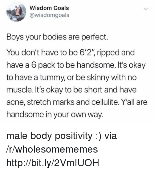 """acne: Wisdom Goals  @wisdomgoals  Boys your bodies are perfect.  You don't have to be 6'2"""" ripped and  have a 6 pack to be handsome. It's okay  to have a tummy, or be skinny with no  muscle. It's okay to be short and have  acne, stretch marks and cellulite. Y'all are  handsome in your own way. male body positivity :) via /r/wholesomememes http://bit.ly/2VmIUOH"""