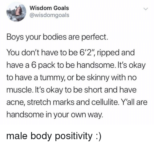 """acne: Wisdom Goals  @wisdomgoals  Boys your bodies are perfect.  You don't have to be 6'2"""" ripped and  have a 6 pack to be handsome. It's okay  to have a tummy, or be skinny with no  muscle. It's okay to be short and have  acne, stretch marks and cellulite. Y'all are  handsome in your own way. male body positivity :)"""