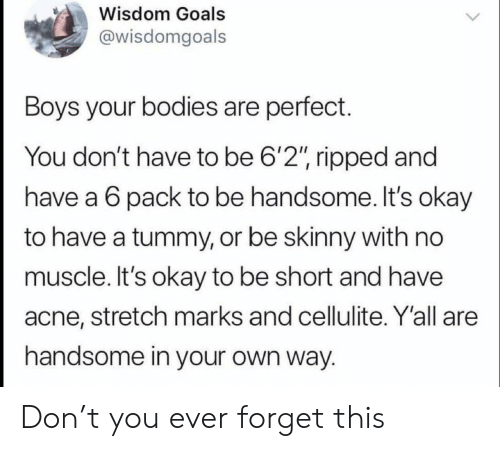"""acne: Wisdom Goals  @wisdomgoals  Boys your bodies are perfect.  You don't have to be 6'2"""", ripped and  have a 6 pack to be handsome. It's okay  to have a tummy, or be skinny with no  muscle. It's okay to be short and have  acne, stretch marks and cellulite. Y'all are  handsome in your own way. Don't you ever forget this"""