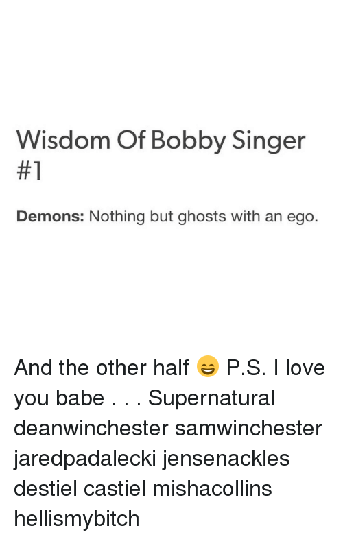 i love you babe: Wisdom of Bobby Singer  #1  Demons: Nothing but ghosts with an ego And the other half 😄 P.S. I love you babe . . . Supernatural deanwinchester samwinchester jaredpadalecki jensenackles destiel castiel mishacollins hellismybitch