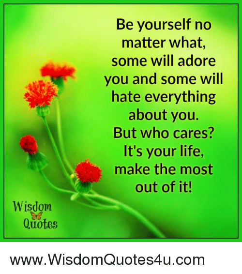 adore you: Wisdom  Quotes  Be yourself no  matter what,  some will adore  you and some will  hate everything  about you.  But who cares?  It's your life,  make the most  out of it! www.WisdomQuotes4u.com